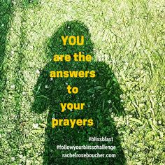 YOU are the answers to your prayers.  Your soul knows what you need.  Listen.  FOLLOW YOUR BLISS Challenge {FREE} http://www.rachelroseboucher.com/bliss/  #blissblast  #followyourblisschallenge  #lawofattraction #followyourbliss