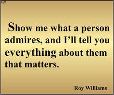 """Show me what a person admires, and I'll tell you everything about them that matters."" - Roy Williams"