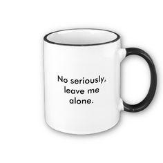 """""""Go Away"""" Coffee Mug -- says Go Away on the other side. I seriously need this mug."""