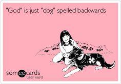'God' is just 'dog' spelled backwards.