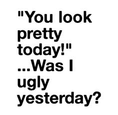 .....Was I Ugly Yesterday?