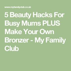 5 Beauty Hacks For Busy Mums PLUS Make Your Own Bronzer - My Family Club