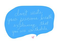 Don't Waste Your Precious Breath Explaining That You Are Worthwhile.