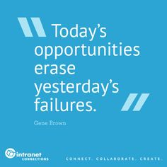 Today's opportunities erase yesterday's failures.  - #intranettips #officeinspo #qotd #intranet #genebrown www.intranetconnections.com