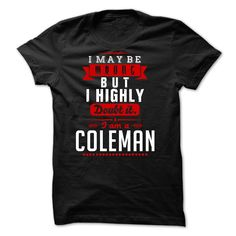 COLEMAN - I May Be ᗐ Wrong But I highly ᗗ i am COLEMAN twI was born with a name, surname, and you too! If your name, your last name is COLEMAN. this is my shirt for you.  Please order to have his shirt as pride! there are many colors for you to unleash your choice!  if you want to choose a different name, type the name into the search you will have what you want!  Thank you very much!COLEMAN, wrong, never, name, names, i, i am, a, COLEMAN i may be wrong, never, i am a CO