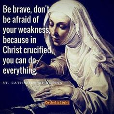 """Catherine of Siena - """"Be brave, don't be afraid of your weakness, because in Christ crucified, you can do everything. Catholic Religion, Catholic Quotes, Catholic Prayers, Catholic Saints, Religious Quotes, Roman Catholic, Catholic Marriage, Religious Images, Catholic Art"""