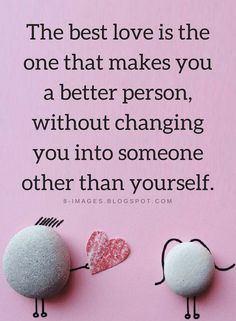 love Quotes The best love doesn't just make you a better human being but it does it without changing who you actually are.