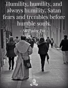 """...Humildad, humildad y siempre humildad. """"Satan teme y tiemble frente a las almas humildes..."""" San Pio"""