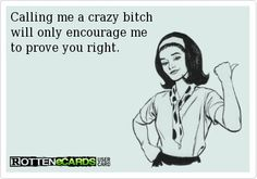 Calling me a crazy bitch will only encourage me to prove you right. Just For Laughs, Just For You, Half Elf, Thats The Way, E Cards, Call Me, Laugh Out Loud, True Stories, The Funny