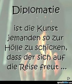 Diplomatie... diplomacy is the art of sending someone to hell in such a way that they look forward to the trip.