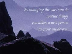 By changing the way you do routine things you allow a new person to grow inside you. - Paulo Coelho.