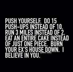 Push yourself. I believe in you. Hahaha.