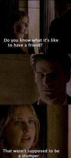 "Buffy: ""Do you know what it's like to have a friend?""  Angel:  Buffy: ""That wasn't supposed to be a stumper.""  From Buffy The Vampire Slayer- Season 1, episode 2, The Harvest."