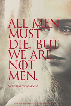 All men must die, but we are not men. - Daenerys Targaryen   Harley made this with GameOfThronesQuoteMaker.com