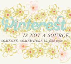 pinterest is not a source. someone, somewhere is. find them!