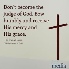 Don't become the judge of God. Bow humbly and receive His mercy and grace.—Dr. Erwin W. Lutzer
