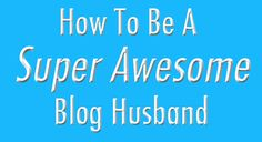 How To Be a Super Awesome Blog Husband... written by a very supportive husband from Inner Child Fun
