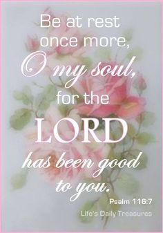 """Psalm 116:7 (KJV) """"Return unto thy rest, O my soul; for the Lord hath dealt bountifully with thee."""""""