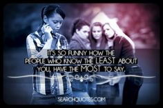 Its so funny how the people who know the least about you, have the most to say.