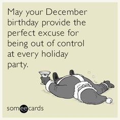 May your December birthday provide the perfect excuse for being out of control at every holiday party. | Birthday Ecard