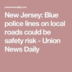 New Jersey: Blue police lines on local roads could be safety risk - Union News Daily