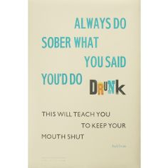 Always Do Sober What You Said You'd Do Drunk: this will teach you to keep your mouth shut. no kidding.