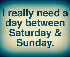 I realy need a day between sat and sun