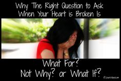 """Why the Right Question to Ask When Your Heart is Broken is """"What For?"""" not """"Why?"""" or """"What if?"""""""