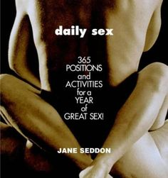 Daily Sex: 365 Positions and Activities for a Year of Great Sex! by Jane Seddon. $11.08. Author: Jane Seddon. Publisher: Grand Central Publishing (July 1, 2004). Publication: July 1, 2004. Readers can banish boredom from the bedroom all year with this day-by-day guide to the most erotic foreplay and exciting sex imaginable. Show more Show less. Save 31% Off!