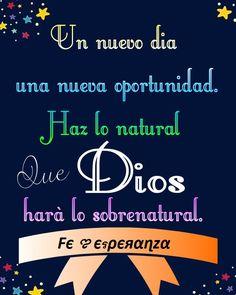 Un nuevo día una nueva oportunidad. Haz lo natural que DIOS hará lo sobrenatural.