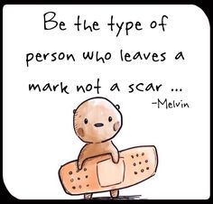 Be the type of person who leave a mark, not a scar
