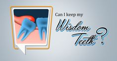 Can I keep my Wisdom Teeth? Yes, you can keep your wisdom teeth if they are not causing any problems to you. If they have erupted well and not impacting the neighboring teeth you can keep them and maintain a good oral hygiene.