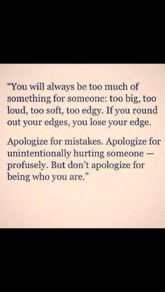 """I will never apologize for my strength,  my assertiveness, my honesty, my outward personality.  If I were a man, it wouldn't be a problem, but because I'm a woman I'm labeled all sorts of negative things, not least of all """"bitch.""""  I will not apologize for being me just because people are too weak or uncomfortable or insecure with themselves and so they try to bring me down."""