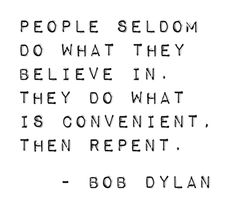 People Seldom Do what They Believe In. They Do What Is Convenient. Then Repent. -Bob Dylan