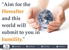 """Aim for the #Hereafter and this #world will submit to you in #humility."""