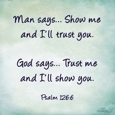 """Man says. Show me and I'll trust you. God says. Trust me and I'll show you."" ~Psalms The Bible Bible Verses Quotes, Bible Scriptures, Faith Quotes, Trusting God Quotes, Heart Quotes, Jesus Quotes, Trust Quotes, Daily Bible Verses, Godly Men Quotes"
