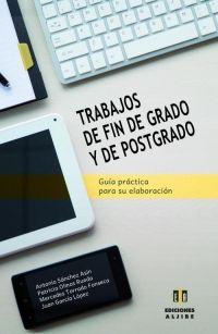 Trabajos de fin de grado y de postgrado : guía práctica para su elaboración / Antonio Sánchez Asín ... [et al.]. Aljibe, D.L. 2016