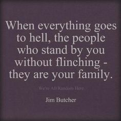 The people who stand beside you WITHOUT flinching - - THEY are your family.