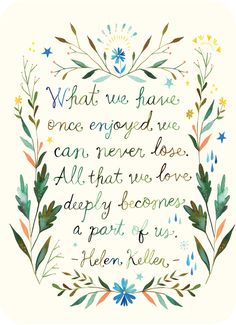 """What we have once enjoyed we can never lose. All that we love deeply becomes a part of us."" ~ Helen Keller wow amazing!"
