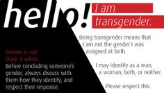 """Hello! Gender is not black and white. Before concluding someone's gender, always discuss with them how they identify, and respect their response. I am transgender. Being transgender means that I am not the gender I was assigned at birth. I may identify as a man, a woman, both, or neither. Please respect this.""  [follow this link to find a short video and analysis of the gender binary: http://www.thesociologicalcinema.com/1/post/2013/11/gender-binary-gender-baggage.html]"