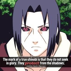 The mark of a true shinobi is that they do not seek in glory. They protect from the shadows. ~Uchiha Itachi (Naruto)