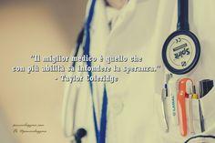 """""""Il miglior medico è quello che con più abilità sa infondere la speranza.""""  - Taylor Coleridge"""