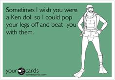 Sometimes I wish you were a Ken doll so I could pop your legs off and beat you with them.