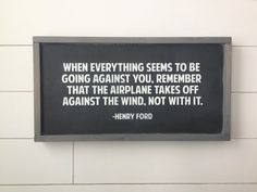 Henry Ford Quote sign with custom colors: 12x22x1.5 This is that perfect, positive, inspirational quote! When everything seems to be going against you, remember that the airplane takes off against the wind, not with it.  Pictured item is shown with Black Background, White Lettering and Weathered Gray frame. This item is handmade right on the farm here in Idaho. Full of that farmhouse chic, Fixer-Upper style that were all craving. Customize your wood sign with your choice of lettering color…