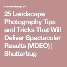 25 Landscape Photography Tips and Tricks That Will Deliver Spectacular Results (VIDEO)   Shutterbug