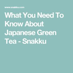 What You Need To Know About Japanese Green Tea - Snakku