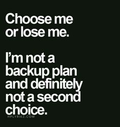 Choose me or lose me.  I'm not a backup plan and definitely not a second choice