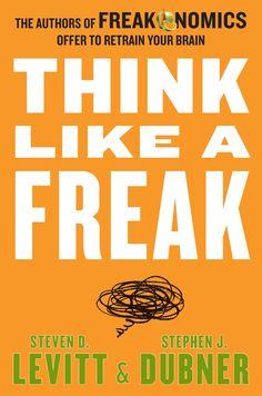 Think Like a Freak: The Authors of Freakonomics Offer to Retrain Your Brain Steven D. Levitt und Stephen J. Dubner