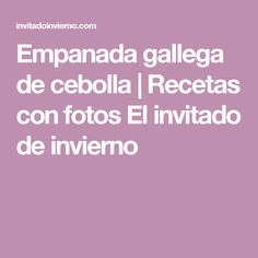 Empanada gallega de cebolla | Recetas con fotos El invitado de invierno