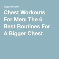 Chest Workouts For Men: The 6 Best Routines For A Bigger Chest